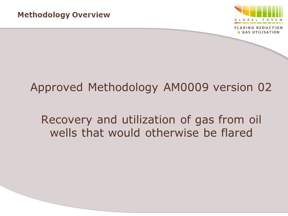 Methodology Overview Approved Methodology AM0009 version 02 Recovery and utilization of gas from oil wells that would otherwise be flared