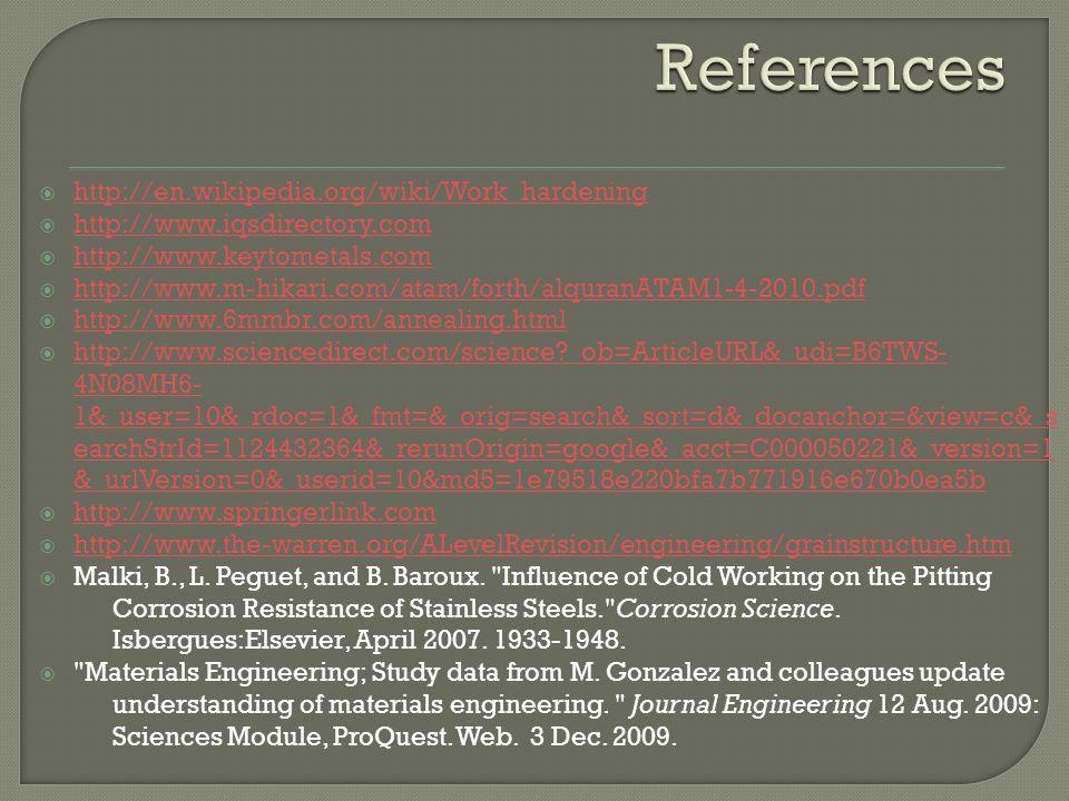  http://en.wikipedia.org/wiki/Work_hardening http://en.wikipedia.org/wiki/Work_hardening  http://www.iqsdirectory.com http://www.iqsdirectory.com  http://www.keytometals.com http://www.keytometals.com  http://www.m-hikari.com/atam/forth/alquranATAM1-4-2010.pdf http://www.m-hikari.com/atam/forth/alquranATAM1-4-2010.pdf  http://www.6mmbr.com/annealing.html http://www.6mmbr.com/annealing.html  http://www.sciencedirect.com/science _ob=ArticleURL&_udi=B6TWS- 4N08MH6- 1&_user=10&_rdoc=1&_fmt=&_orig=search&_sort=d&_docanchor=&view=c&_s earchStrId=1124432364&_rerunOrigin=google&_acct=C000050221&_version=1 &_urlVersion=0&_userid=10&md5=1e79518e220bfa7b771916e670b0ea5b http://www.sciencedirect.com/science _ob=ArticleURL&_udi=B6TWS- 4N08MH6- 1&_user=10&_rdoc=1&_fmt=&_orig=search&_sort=d&_docanchor=&view=c&_s earchStrId=1124432364&_rerunOrigin=google&_acct=C000050221&_version=1 &_urlVersion=0&_userid=10&md5=1e79518e220bfa7b771916e670b0ea5b  http://www.springerlink.com http://www.springerlink.com  http://www.the-warren.org/ALevelRevision/engineering/grainstructure.htm http://www.the-warren.org/ALevelRevision/engineering/grainstructure.htm  Malki, B., L.