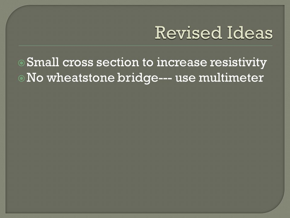  Small cross section to increase resistivity  No wheatstone bridge--- use multimeter