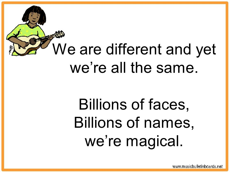 We are different and yet we're all the same. Billions of faces, Billions of names, we're magical.