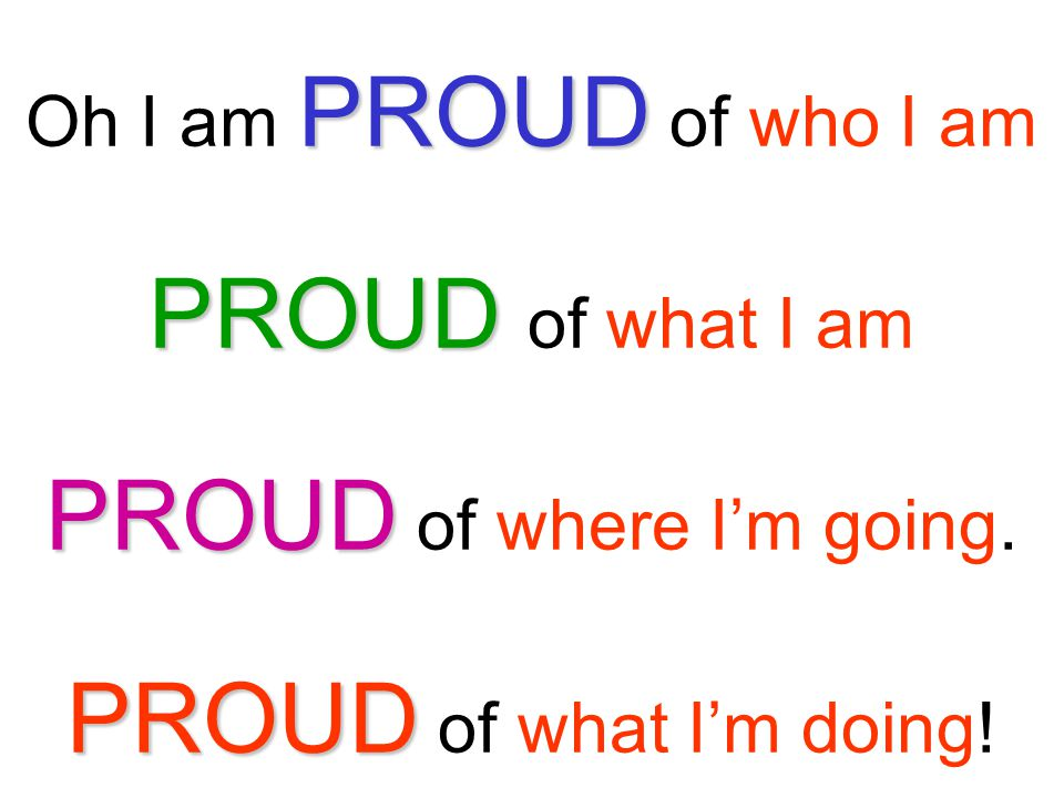 PROUD PROUD PROUD PROUD Oh I am PROUD of who I am PROUD of what I am PROUD of where I'm going. PROUD of what I'm doing!
