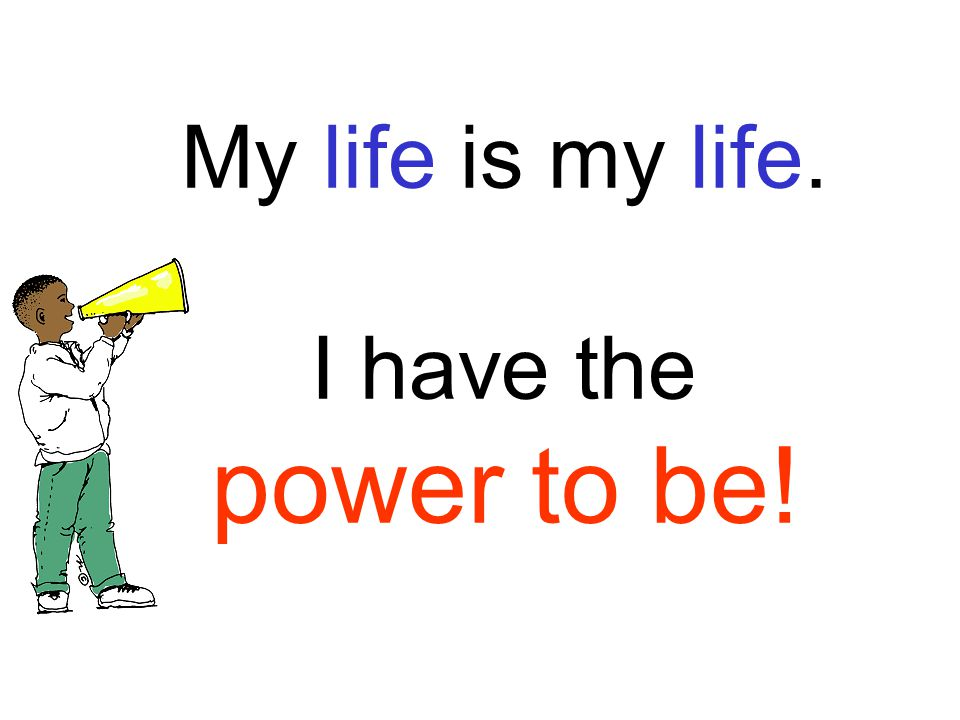 My life is my life. I have the power to be!