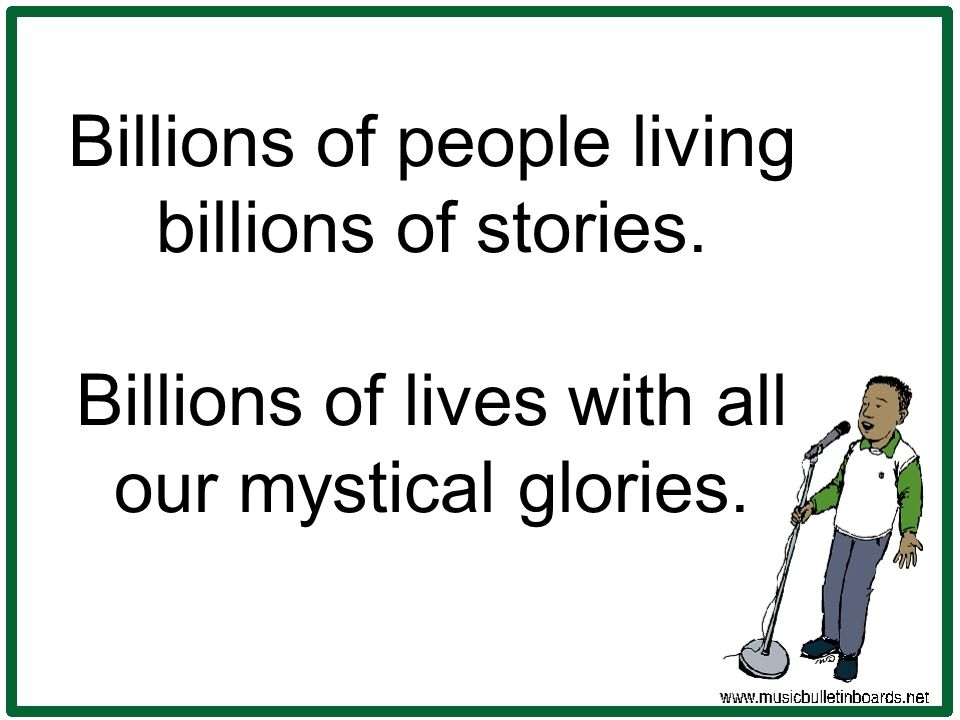 Billions of people living billions of stories. Billions of lives with all our mystical glories.
