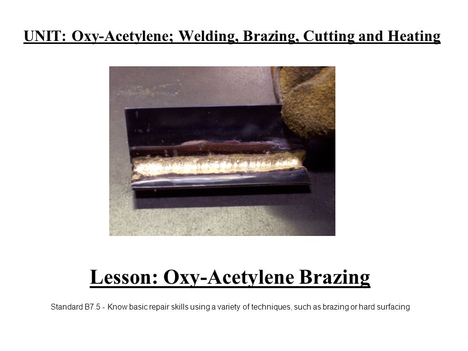 UNIT: Oxy-Acetylene; Welding, Brazing, Cutting and Heating Lesson: Oxy-Acetylene Brazing Standard B7.5 - Know basic repair skills using a variety of techniques, such as brazing or hard surfacing