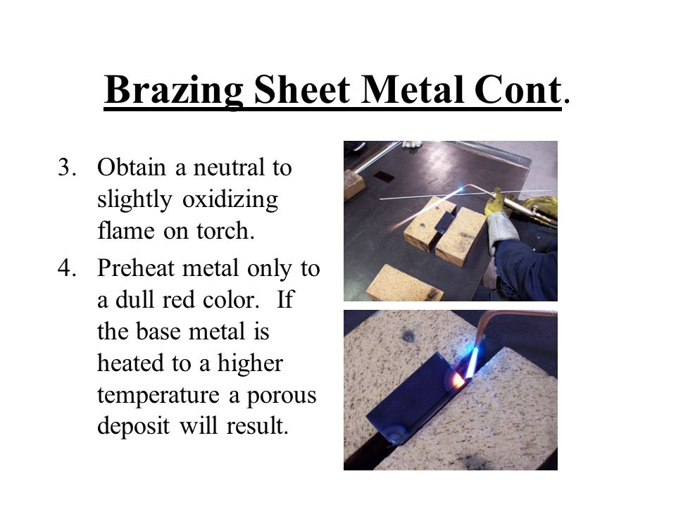 Brazing Sheet Metal Cont. 3.Obtain a neutral to slightly oxidizing flame on torch. 4.Preheat metal only to a dull red color. If the base metal is heat