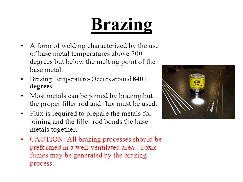 Brazing A form of welding characterized by the use of base metal temperatures above 700 degrees but below the melting point of the base metal.