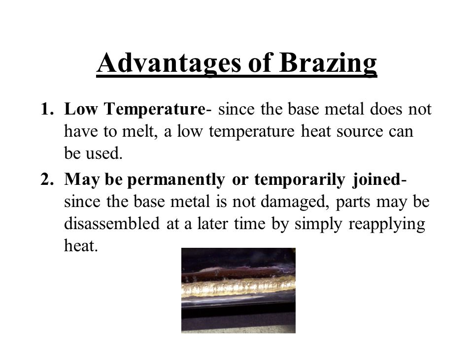 Advantages of Brazing 1.Low Temperature- since the base metal does not have to melt, a low temperature heat source can be used. 2.May be permanently o