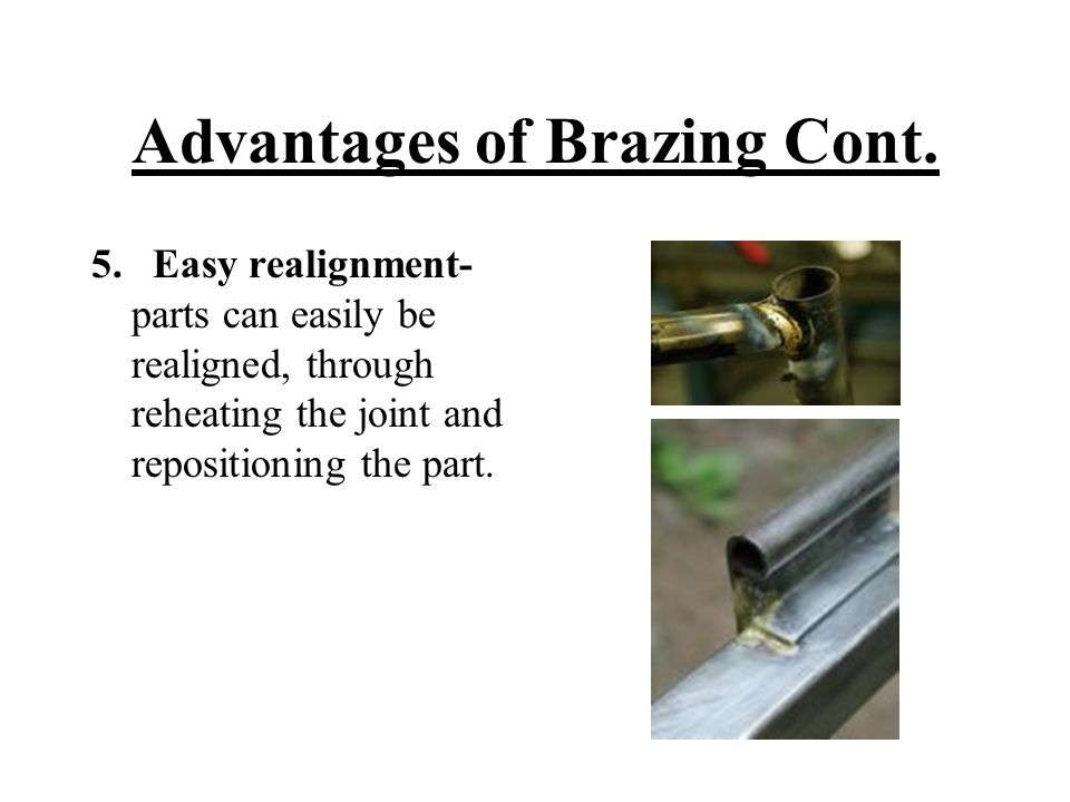 Advantages of Brazing Cont. 5. Easy realignment- parts can easily be realigned, through reheating the joint and repositioning the part.