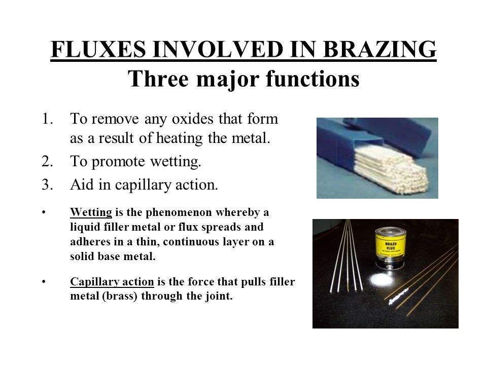 FLUXES INVOLVED IN BRAZING Three major functions 1.To remove any oxides that form as a result of heating the metal. 2.To promote wetting. 3.Aid in cap
