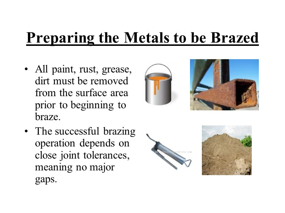 Preparing the Metals to be Brazed All paint, rust, grease, dirt must be removed from the surface area prior to beginning to braze. The successful braz