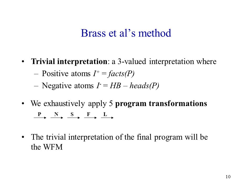 10 Brass et al's method Trivial interpretation: a 3-valued interpretation where –Positive atoms I + = facts(P) –Negative atoms I - = HB – heads(P) We exhaustively apply 5 program transformations PNSFL The trivial interpretation of the final program will be the WFM