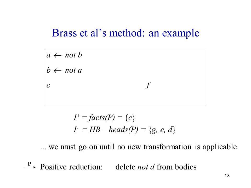 18 Brass et al's method: an example a  not b b  not a c f  not d I + = facts(P) = {c} I - = HB – heads(P) = {g, e, d} P...
