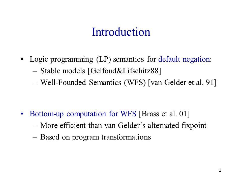 2 Introduction Logic programming (LP) semantics for default negation: –Stable models [Gelfond&Lifschitz88] –Well-Founded Semantics (WFS) [van Gelder et al.