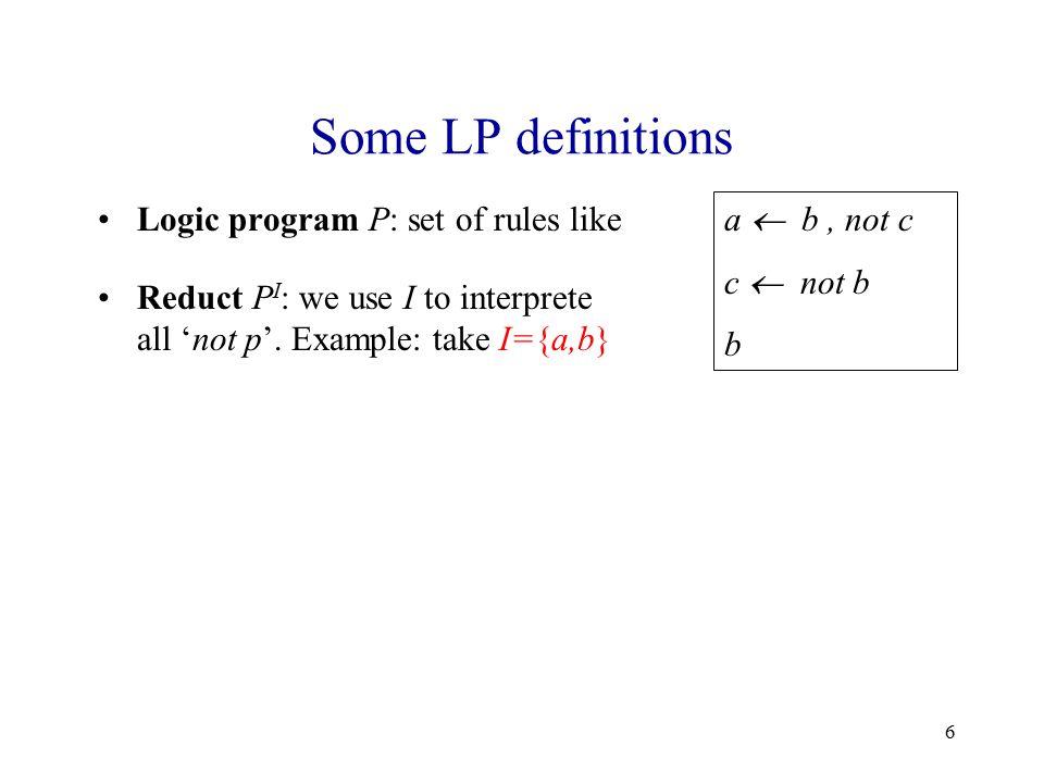 6 Some LP definitions Logic program P: set of rules like a  b, not c c  not b b Reduct P I : we use I to interprete all 'not p'.