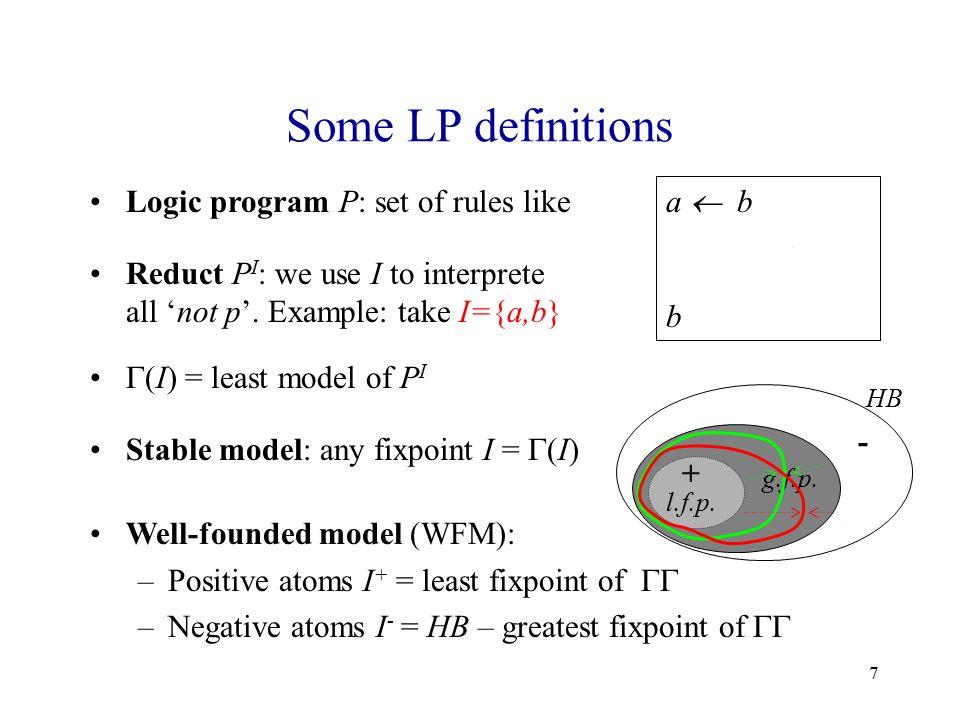 7 Some LP definitions Logic program P: set of rules like a  b, not c c  not b b Reduct P I : we use I to interprete all 'not p'.