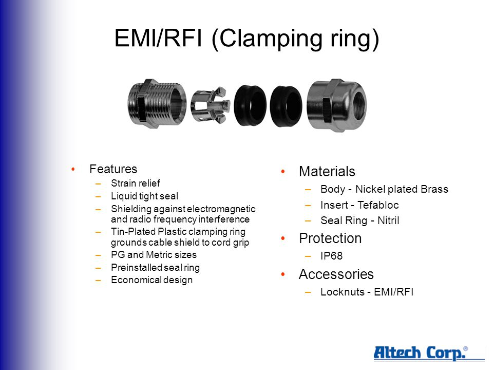 EMI/RFI (Clamping ring) Features –Strain relief –Liquid tight seal –Shielding against electromagnetic and radio frequency interference –Tin-Plated Plastic clamping ring grounds cable shield to cord grip –PG and Metric sizes –Preinstalled seal ring –Economical design Materials –Body - Nickel plated Brass –Insert - Tefabloc –Seal Ring - Nitril Protection –IP68 Accessories –Locknuts - EMI/RFI