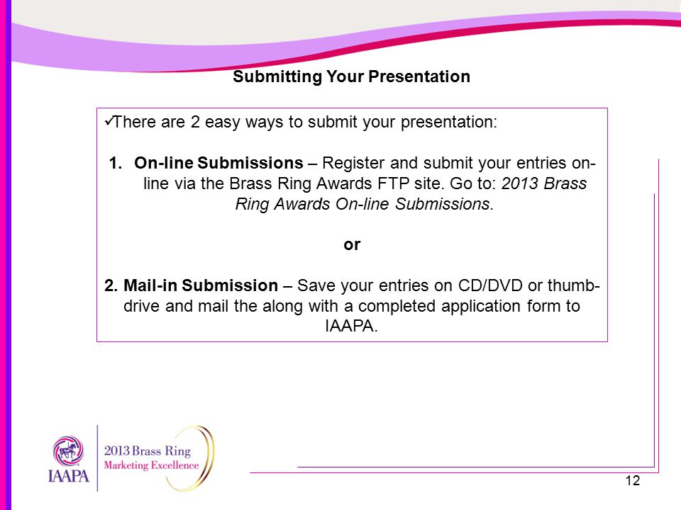 12 Submitting Your Presentation There are 2 easy ways to submit your presentation: 1.On-line Submissions – Register and submit your entries on- line via the Brass Ring Awards FTP site.