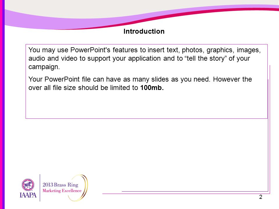 2 Introduction You may use PowerPoint s features to insert text, photos, graphics, images, audio and video to support your application and to tell the story of your campaign.