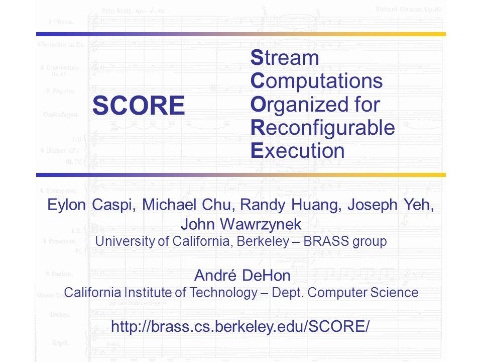 BRASS http://brass.cs.berkeley.edu/SCORE/ Eylon Caspi, Michael Chu, Randy Huang, Joseph Yeh, John Wawrzynek University of California, Berkeley – BRASS group André DeHon California Institute of Technology – Dept.