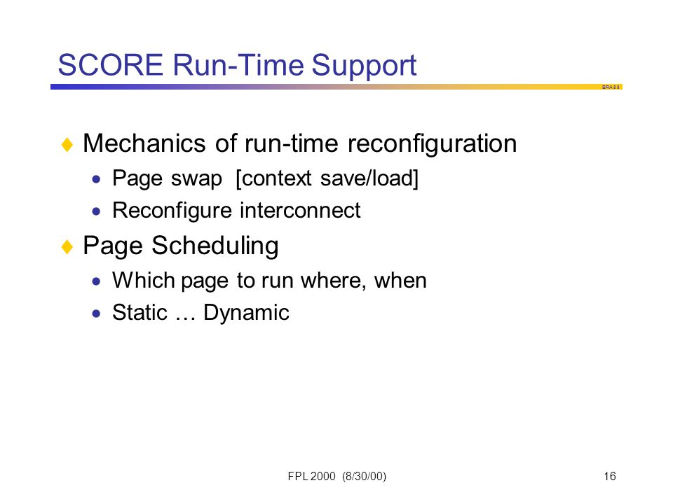BRASS FPL 2000 (8/30/00)16 SCORE Run-Time Support  Mechanics of run-time reconfiguration  Page swap [context save/load]  Reconfigure interconnect  Page Scheduling  Which page to run where, when  Static … Dynamic