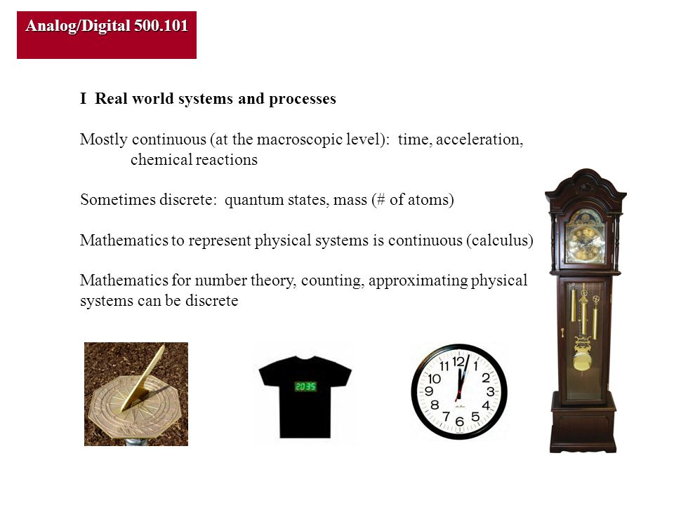 Analog/Digital 500.101 I Real world systems and processes Mostly continuous (at the macroscopic level): time, acceleration, chemical reactions Sometimes discrete: quantum states, mass (# of atoms) Mathematics to represent physical systems is continuous (calculus) Mathematics for number theory, counting, approximating physical systems can be discrete