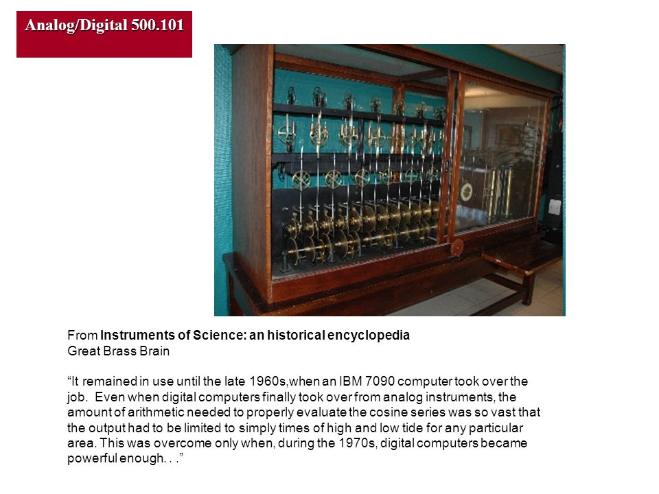 Analog/Digital 500.101 From Instruments of Science: an historical encyclopedia Great Brass Brain It remained in use until the late 1960s,when an IBM 7090 computer took over the job.