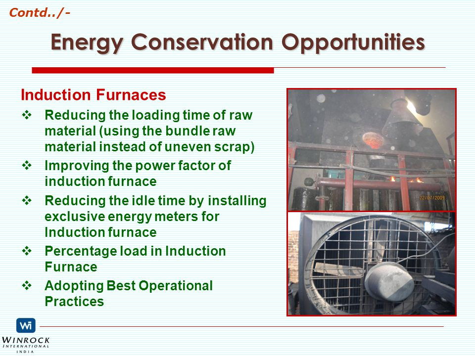 Energy Conservation Opportunities Induction Furnaces  Reducing the loading time of raw material (using the bundle raw material instead of uneven scrap)  Improving the power factor of induction furnace  Reducing the idle time by installing exclusive energy meters for Induction furnace  Percentage load in Induction Furnace  Adopting Best Operational Practices Contd../-
