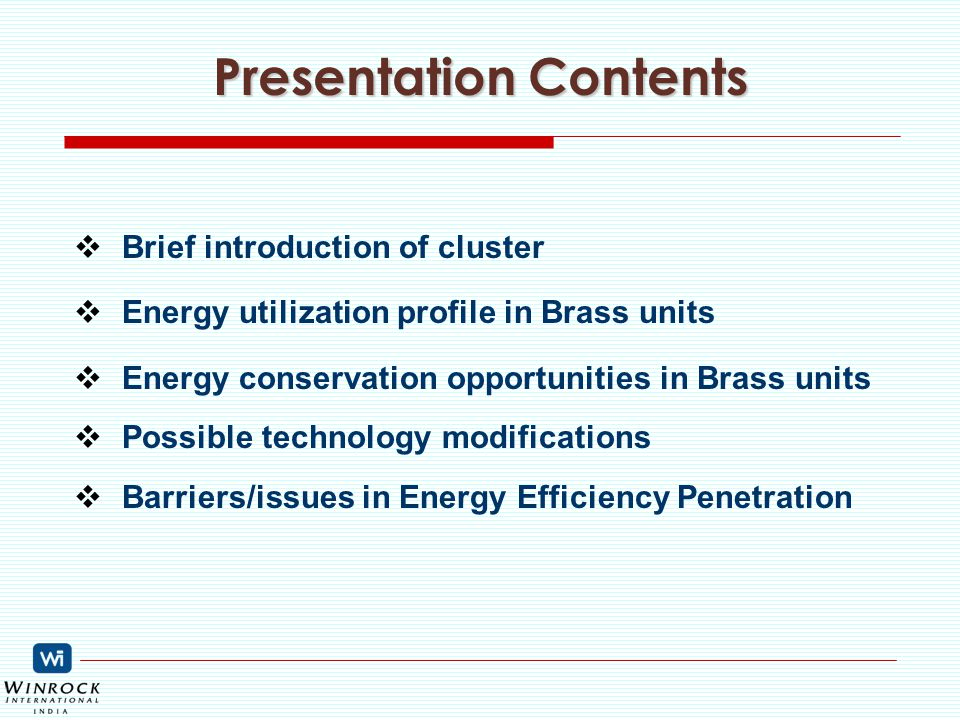 Presentation Contents  Brief introduction of cluster  Energy utilization profile in Brass units  Energy conservation opportunities in Brass units  Possible technology modifications  Barriers/issues in Energy Efficiency Penetration