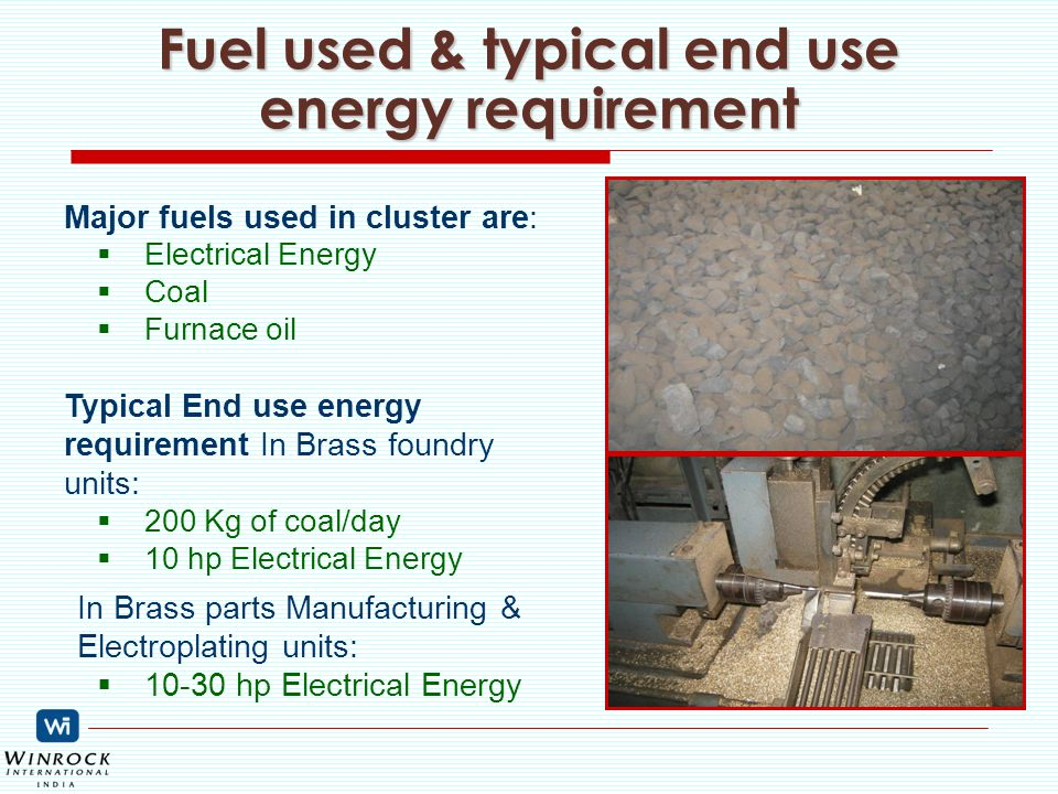 Fuel used & typical end use energy requirement Major fuels used in cluster are:  Electrical Energy  Coal  Furnace oil Typical End use energy requirement In Brass foundry units:  200 Kg of coal/day  10 hp Electrical Energy In Brass parts Manufacturing & Electroplating units:  10-30 hp Electrical Energy