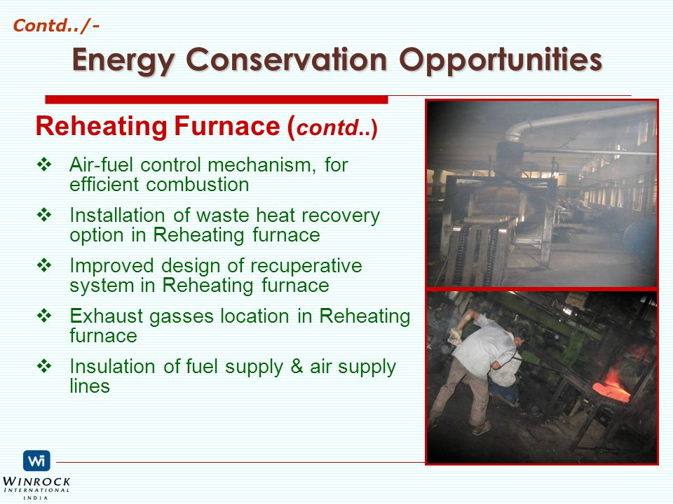 Reheating Furnace ( contd..)  Air-fuel control mechanism, for efficient combustion  Installation of waste heat recovery option in Reheating furnace  Improved design of recuperative system in Reheating furnace  Exhaust gasses location in Reheating furnace  Insulation of fuel supply & air supply lines Energy Conservation Opportunities Contd../-