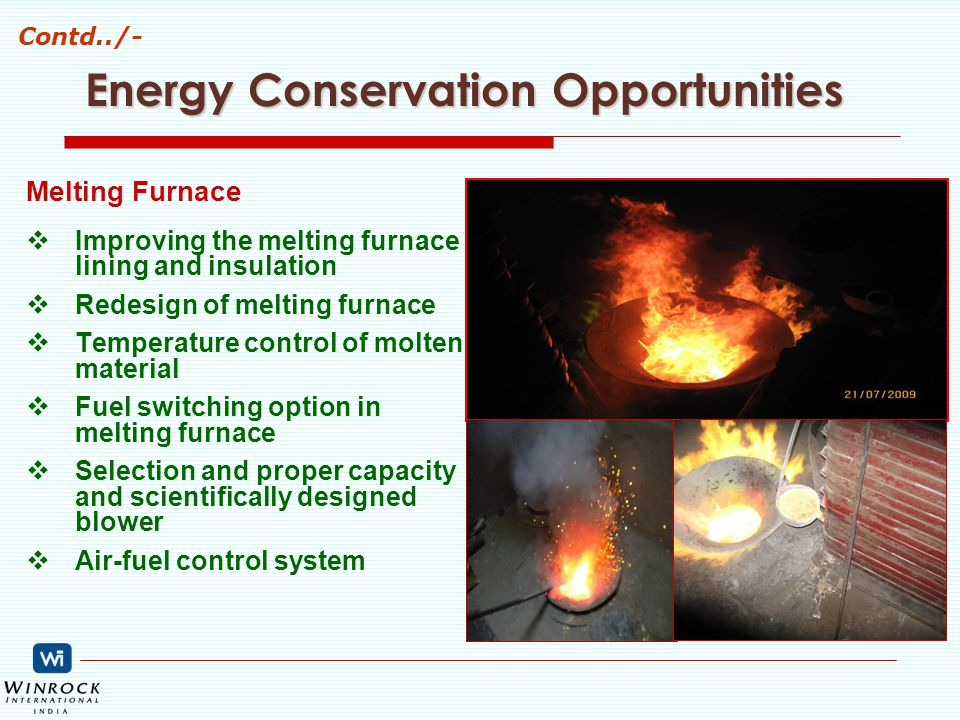 Energy Conservation Opportunities Melting Furnace  Improving the melting furnace lining and insulation  Redesign of melting furnace  Temperature control of molten material  Fuel switching option in melting furnace  Selection and proper capacity and scientifically designed blower  Air-fuel control system Contd../-