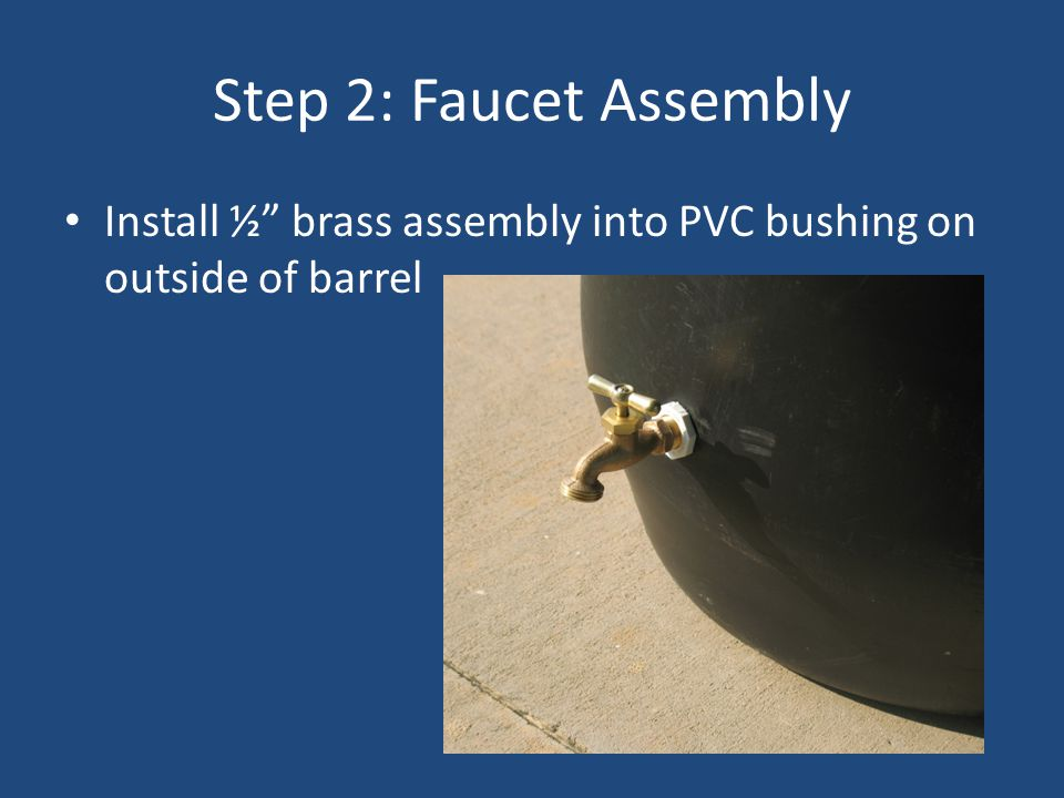 Step 2: Faucet Assembly Install ½ brass assembly into PVC bushing on outside of barrel