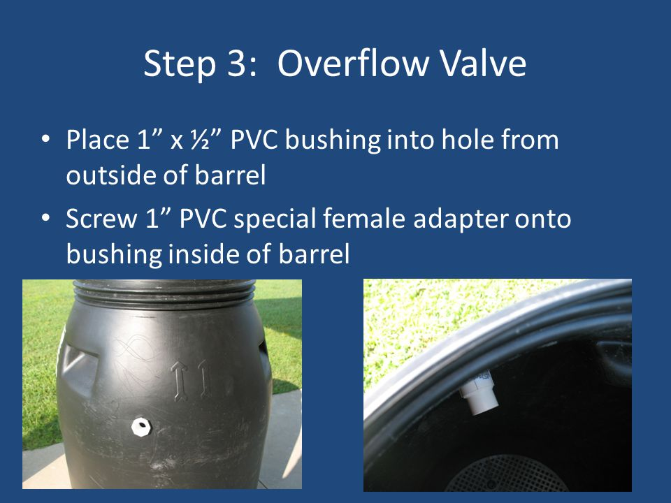 Step 3: Overflow Valve Place 1 x ½ PVC bushing into hole from outside of barrel Screw 1 PVC special female adapter onto bushing inside of barrel