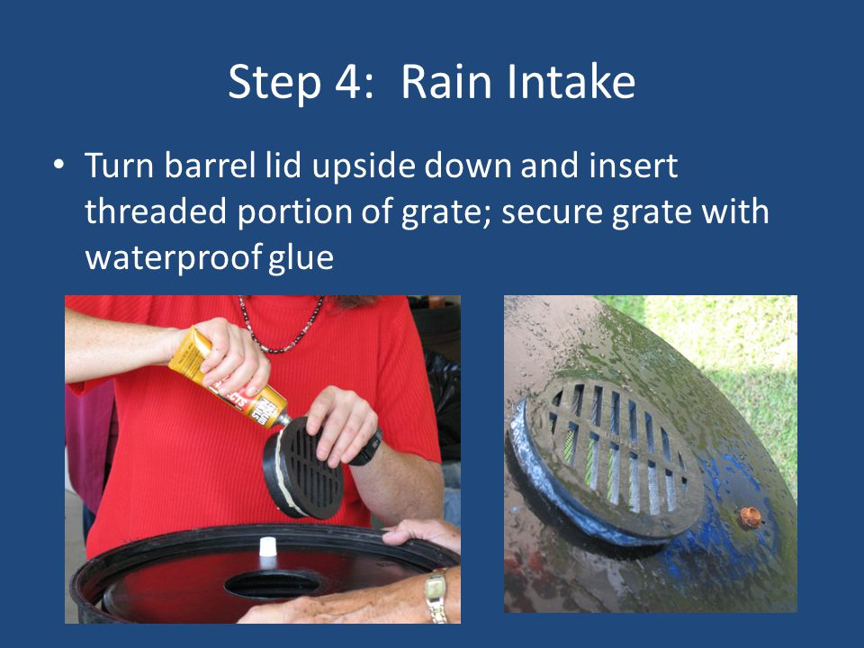 Step 4: Rain Intake Turn barrel lid upside down and insert threaded portion of grate; secure grate with waterproof glue