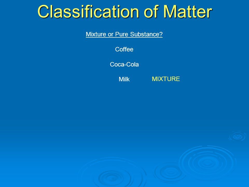 Mixture or Pure Substance Coffee Coca-Cola Milk Classification of Matter MIXTURE