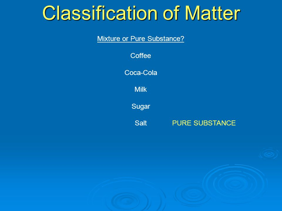Mixture or Pure Substance Coffee Coca-Cola Milk Sugar Salt Classification of Matter PURE SUBSTANCE