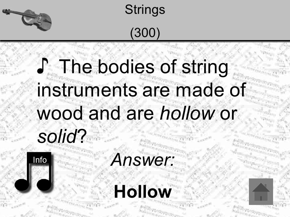 Strings (300) ♪ The bodies of string instruments are made of wood and are hollow or solid? Info Answer: Hollow