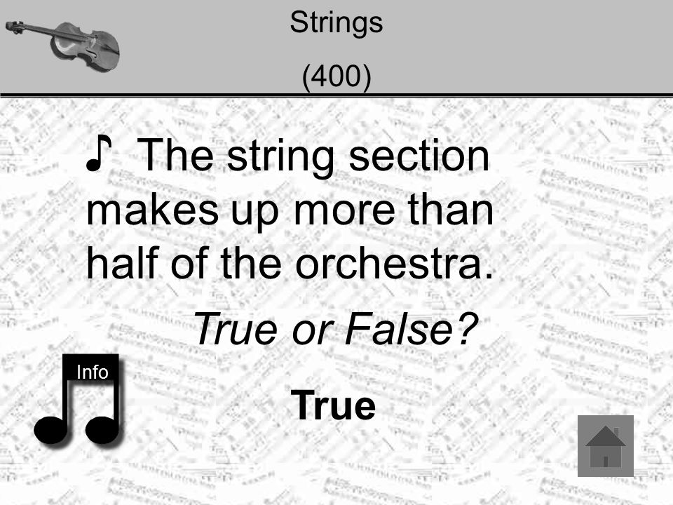 Strings (400) ♪ The string section makes up more than half of the orchestra. Info True or False? True
