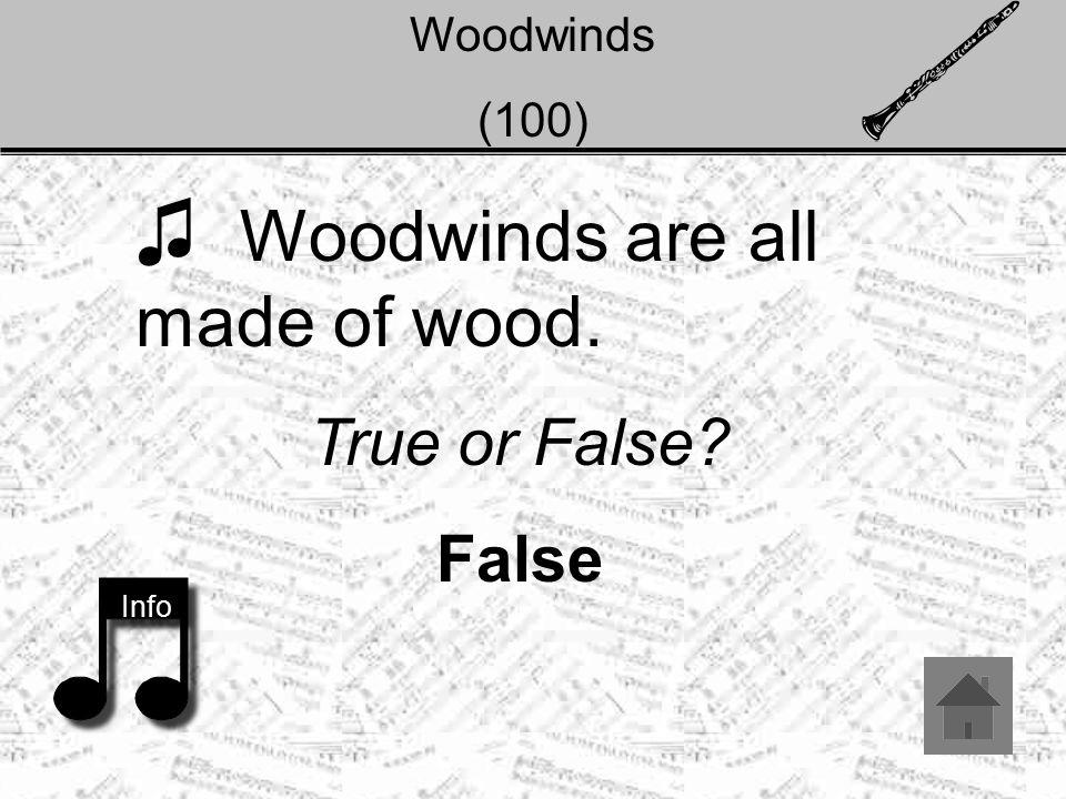 Woodwinds (100) ♫ Woodwinds are all made of wood. True or False False Info