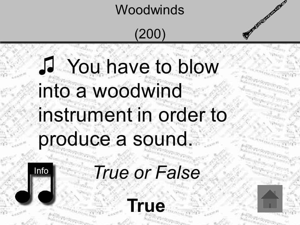 Woodwinds (200) ♫ You have to blow into a woodwind instrument in order to produce a sound.