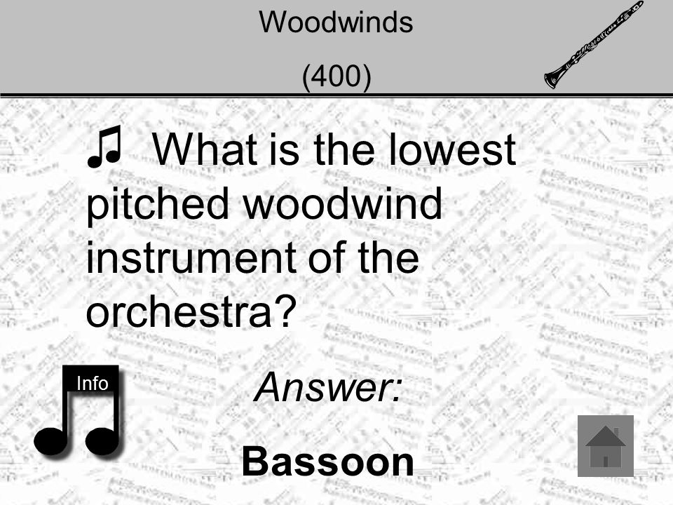 Woodwinds (400) ♫ What is the lowest pitched woodwind instrument of the orchestra? Answer: Bassoon Info