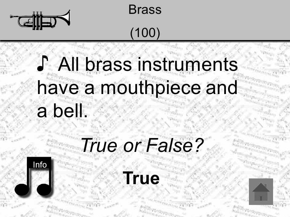 Brass (100) ♪ All brass instruments have a mouthpiece and a bell. True or False? True Info