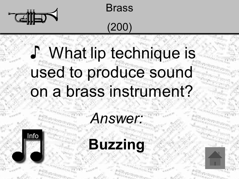 Brass (200) ♪ What lip technique is used to produce sound on a brass instrument? Answer: Buzzing Info