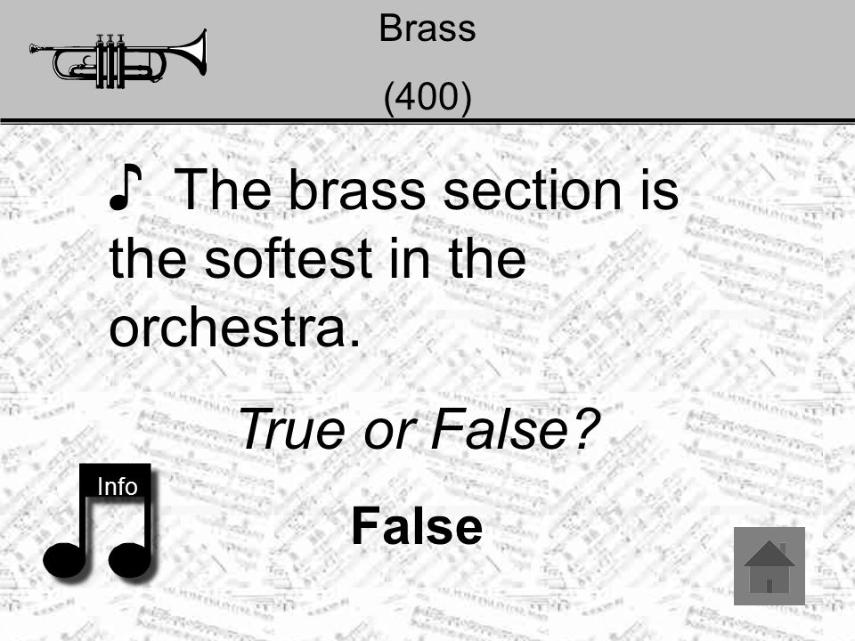 Brass (400) ♪ The brass section is the softest in the orchestra. True or False? False Info