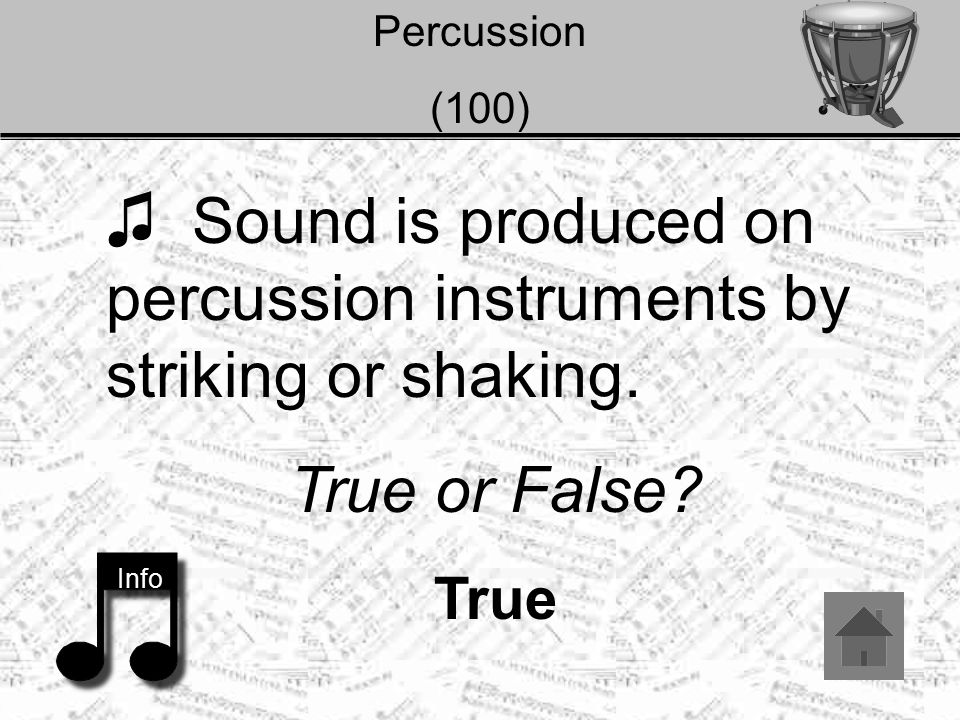 Percussion (100) ♫ Sound is produced on percussion instruments by striking or shaking. True or False? True Info