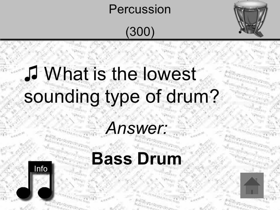 Percussion (300) ♫ What is the lowest sounding type of drum? Answer: Bass Drum Info