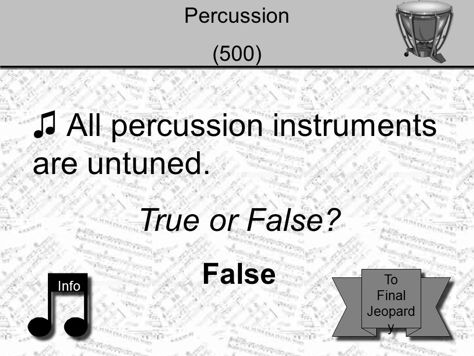 Percussion (500) ♫ All percussion instruments are untuned. True or False? False Info To Final Jeopard y To Final Jeopard y