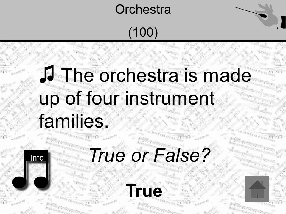 Orchestra (100) ♫ The orchestra is made up of four instrument families. True or False? Info True