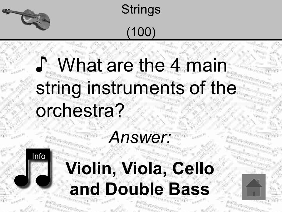 Strings (100) ♪ What are the 4 main string instruments of the orchestra? Info Answer: Violin, Viola, Cello and Double Bass