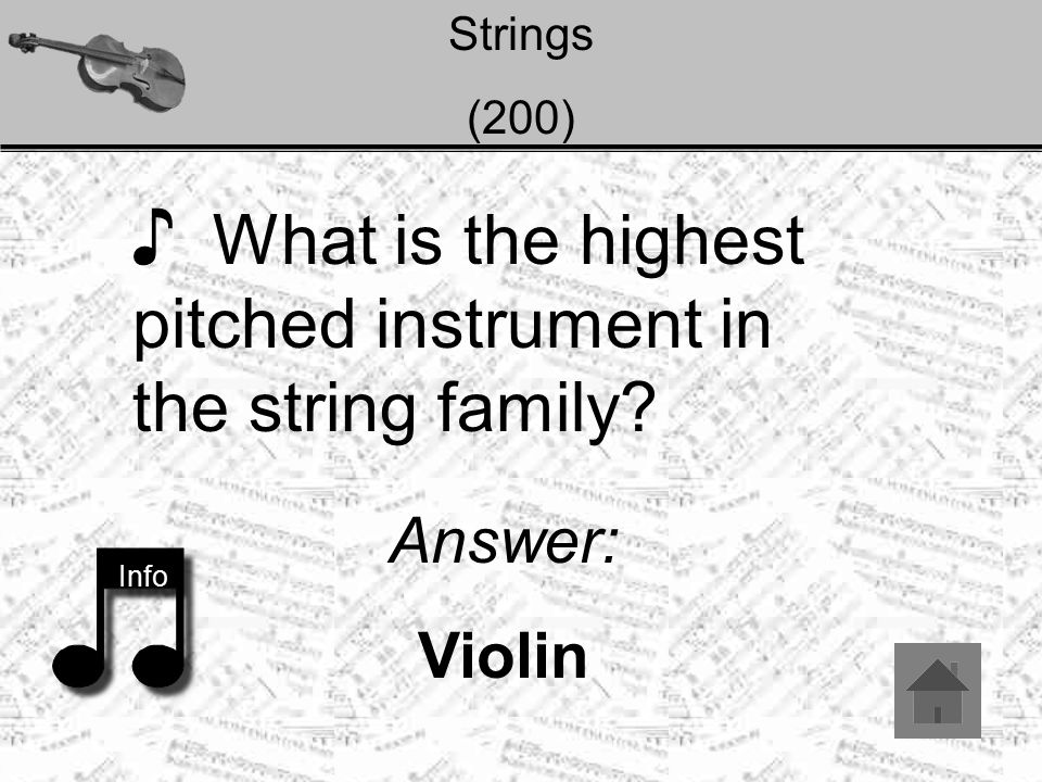 Strings (200) ♪ What is the highest pitched instrument in the string family Info Answer: Violin